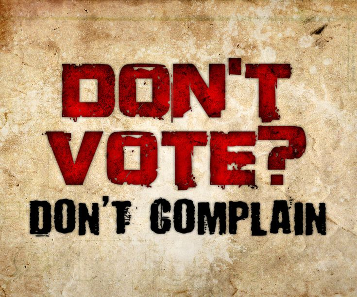 I don't want to hear you complain if you don't vote