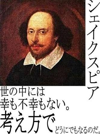 シェイクスピア / 「同じ事象でも人が違えば天国と地獄」例 : 同じ「赤ちゃんが出来た!」でも→Aさん:「待望の子宝を授かった!!」Bさん:「最悪…堕ろす費用どうしよう…」