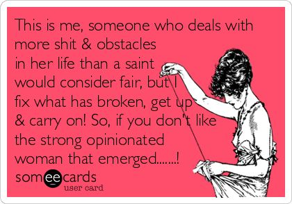 This is me, someone who deals with more shit & obstacles in her life than a saint would consider fair, but I fix what has broken, get up & carry on! So, if you don't like the strong opinionated woman that emerged.......!