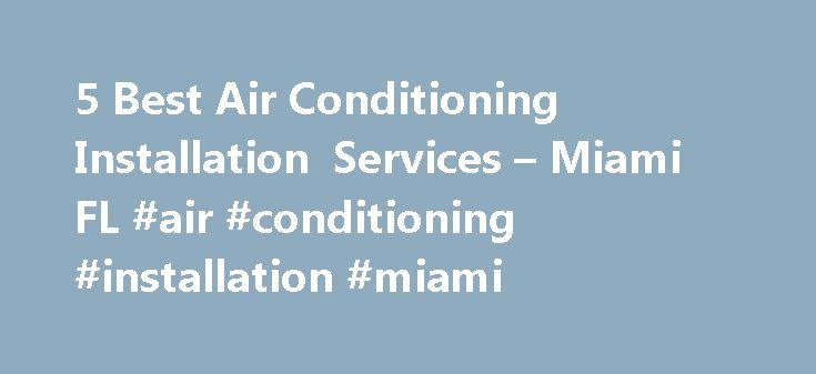 5 Best Air Conditioning Installation Services – Miami FL #air #conditioning #installation #miami http://kansas.remmont.com/5-best-air-conditioning-installation-services-miami-fl-air-conditioning-installation-miami/  # Air Conditioner Installers in Miami, FL Things to Consider Before You Install Air Conditioning: What is the nature of this project? Select the type of heating system(s) you are currently using. (Check all that apply) Natural gas fired forced air (central heating) Electric fired…
