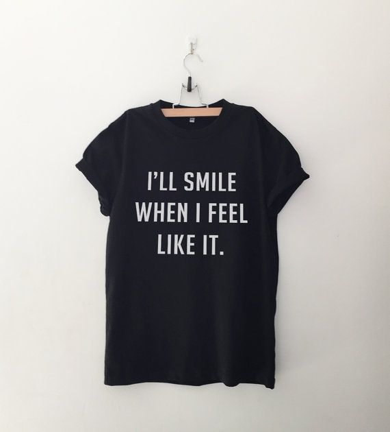 I'll smile when I feel like it T-Shirt • Sweatshirt • Clothes Casual Outift for • teens • movies • girls • women • summer • fall • spring • winter • outfit ideas • hipster • dates • school • parties • Tumblr Teen Fashion Graphic Tee Shirt
