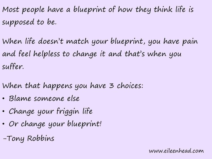 Most people have a blueprint of how they think life is supposed to be. When life doesn't match your blueprint, you have pain and feel helpless to change it and that's when you suffer. -Tony Robbins