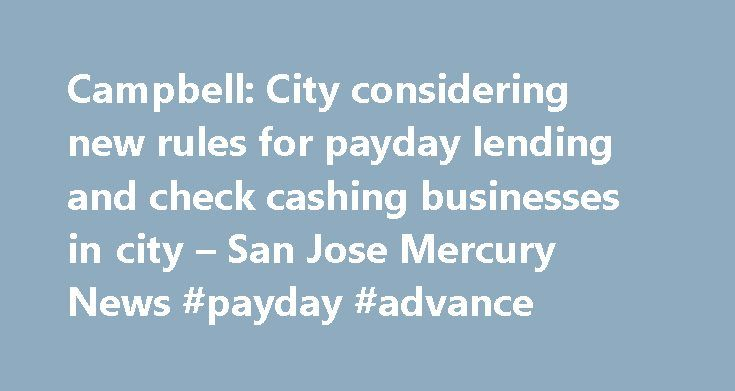 Campbell: City considering new rules for payday lending and check cashing businesses in city – San Jose Mercury News #payday #advance http://loan.remmont.com/campbell-city-considering-new-rules-for-payday-lending-and-check-cashing-businesses-in-city-san-jose-mercury-news-payday-advance/  #payday loan store # Campbell: City considering new rules for payday lending and check cashing businesses in city Photograph by George Sakkestad Campbellâ s Planning Commission forwarded a recommendation to…