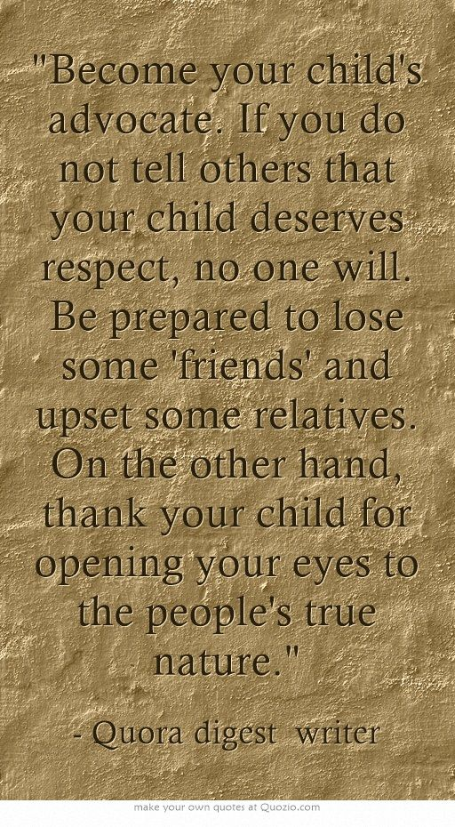 Become your child's advocate. If you do not tell others that your child deserves respect, no one will. Be prepared to lose some 'friends' and upset some relatives. On the other hand, thank your child for opening your eyes to the people's true nature.