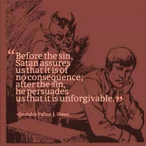"""Before the sin, Satan assures us that it is of no consequence; after the sin, he persuades us that it is unforgivable"" -Venerable Archbishop Fulton J. Sheen"