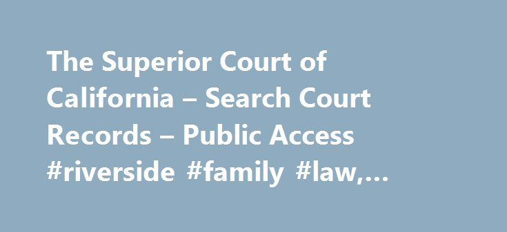 The Superior Court of California – Search Court Records – Public Access #riverside #family #law, #keywords #here http://honolulu.remmont.com/the-superior-court-of-california-search-court-records-public-access-riverside-family-law-keywords-here/  # Disclaimer Search Court Records All information provided by the Superior Court of California, County of Riverside, through this internet service is provided as is , with no warranties, express or implied, including the implied warranty of fitness…