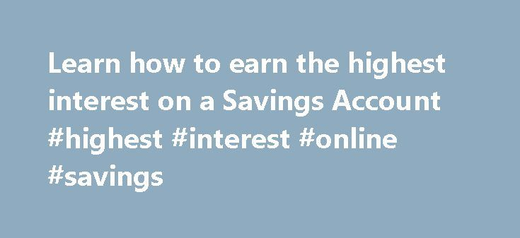 Learn how to earn the highest interest on a Savings Account #highest #interest #online #savings http://idaho.nef2.com/learn-how-to-earn-the-highest-interest-on-a-savings-account-highest-interest-online-savings/  Earning Interest We hate fine print. We created this entire site because of the nasty fine-print habits of other companies. Unfortunately, the legal team insist we include the following: MagnifyMoney is not a lender, does not broker loans to lenders and does not make personal loans…