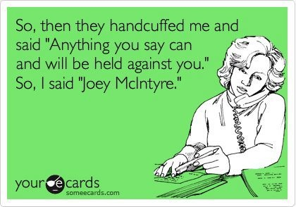 "So, then they handcuffed me and said ""Anything you say can and will be held against you"" So, I said ""Joey McIntyre"""