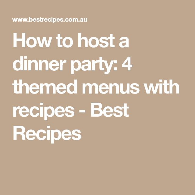 How to host a dinner party: 4 themed menus with recipes - Best Recipes