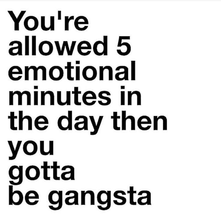 You're allowed 5 emotional minutes in the day, then you you gotta be gangsta.