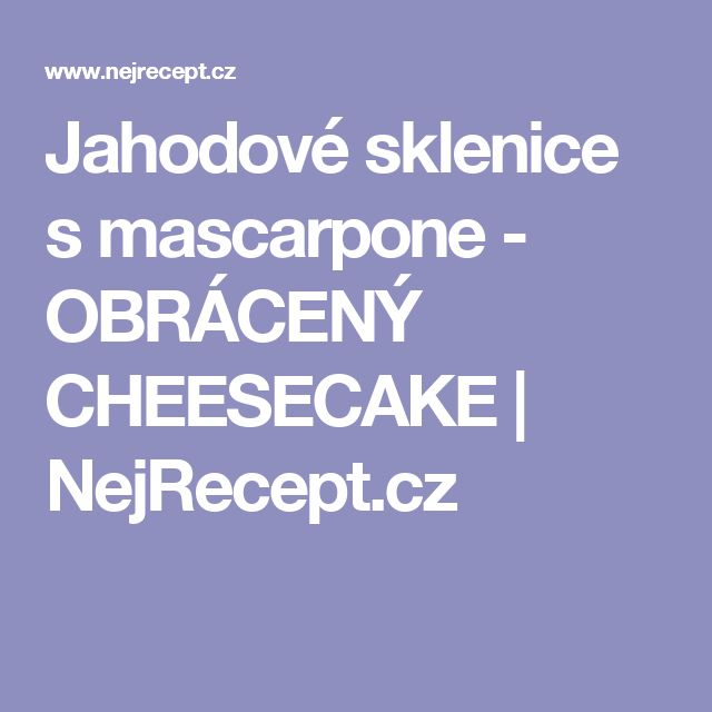 Jahodové sklenice s mascarpone - OBRÁCENÝ CHEESECAKE | NejRecept.cz
