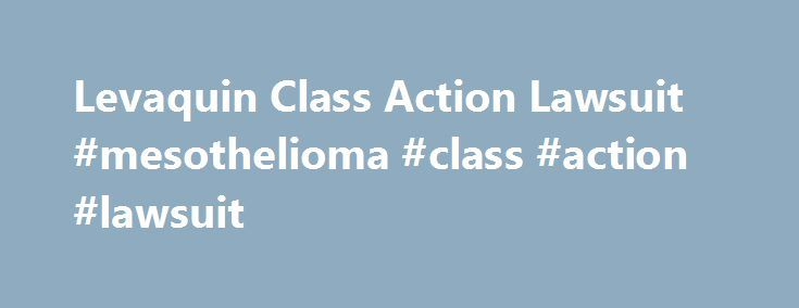 Levaquin Class Action Lawsuit #mesothelioma #class #action #lawsuit http://boston.remmont.com/levaquin-class-action-lawsuit-mesothelioma-class-action-lawsuit/  Lawyers Levaquin Class Action Lawsuit Levaquin Class Action Lawsuit Levaquin class action lawsuits pertain to the tendon and also in recent years retinal damage that may be caused as a result of this drug. Levaquin or Levofloxacin is a prescription antibiotic manufactured by Ortho-McNeil Pharmaceuticals, a subsidiary of Johnson…