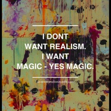 Yes please... Magic is the only thing that makes me see the world as a beautiful place.