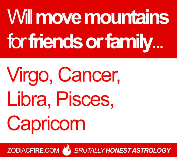 They'll move mountains for friends or family...  #virgo #cancer #libra #pisces #capricorn