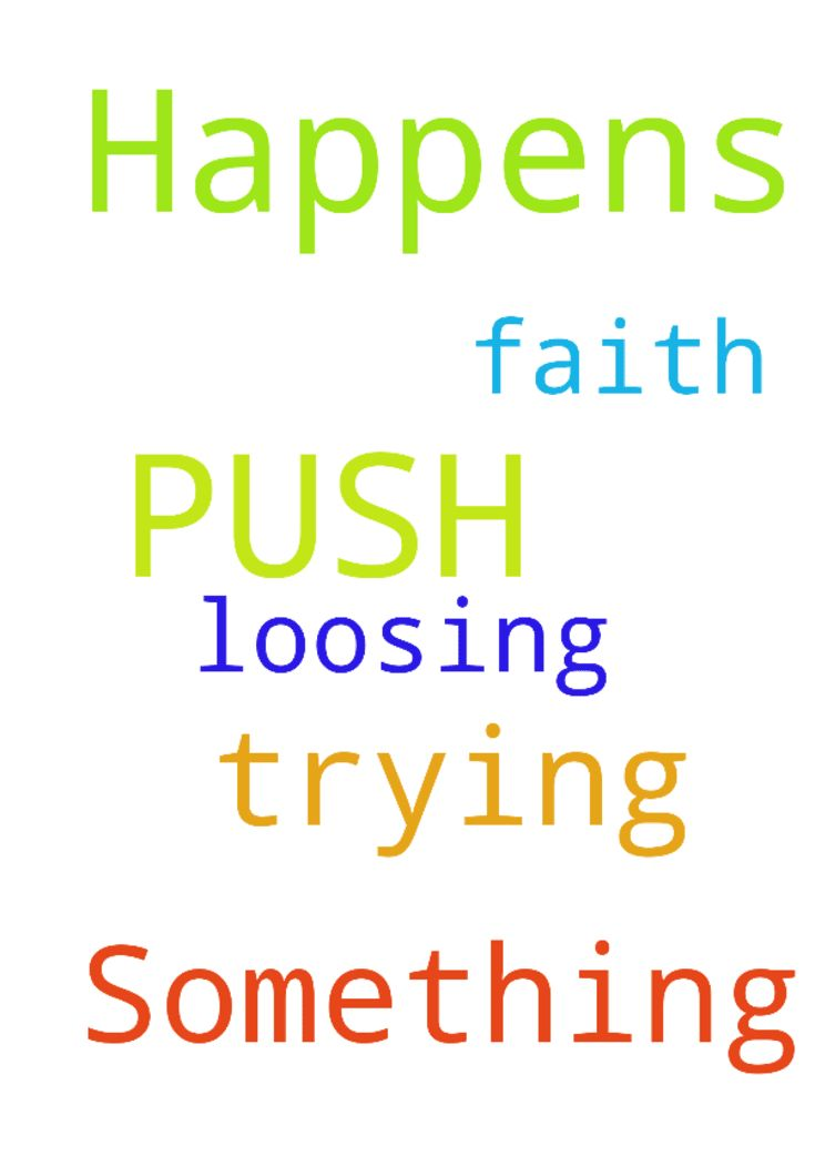 I am trying to PUSH:  Pray  Until  Something  Happens - I am trying to PUSH Pray Until Something Happens BUT Im loosing FAITH. Posted at: https://prayerrequest.com/t/OQC #pray #prayer #request #prayerrequest