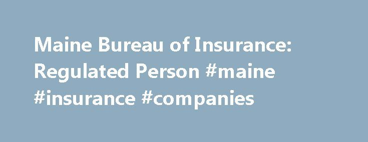 Maine Bureau of Insurance: Regulated Person #maine #insurance #companies http://malta.nef2.com/maine-bureau-of-insurance-regulated-person-maine-insurance-companies/  # Enter your email below for the latest Bureau of Insurance news, information and updates. The Bureau of Insurance provides information for licensed persons — including licensing and renewal, updating your information, education and exams, and fees. Information is also provided for licensed companies — including rate and form…