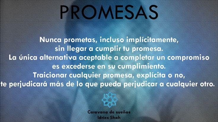 Promesas  Nunca prometas, incluso implícitamente, sin llegar a cumplir tu promesa.  La única alternativa aceptable a completar un compromiso es excederse en su cumplimiento.  Traicionar cualquier promesa, explícita o no, te perjudicará más de lo que pueda perjudicar a cualquier otro.   Caravana de sueños Puedes leer el libro, gratis, aquí: http://idriesshahfoundation.org/es/libros/caravana-de-suenos/
