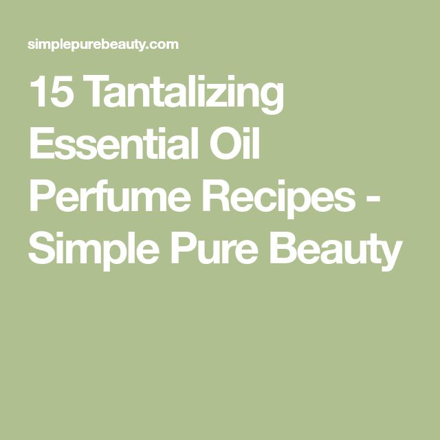 15 Tantalizing Essential Oil Perfume Recipes - Simple Pure Beauty