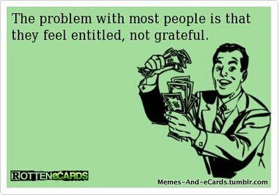 Well if this isn't true!! When you were raised to be grateful for every little thing and someone comes into your life and thinks they are entitled to everything you and your family has worked so hard for... Get a life!!!