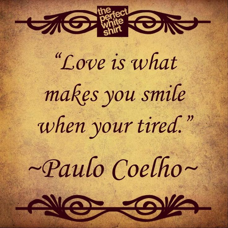 Love is what makes you smile, when you are tired. Paulo Coelho quote