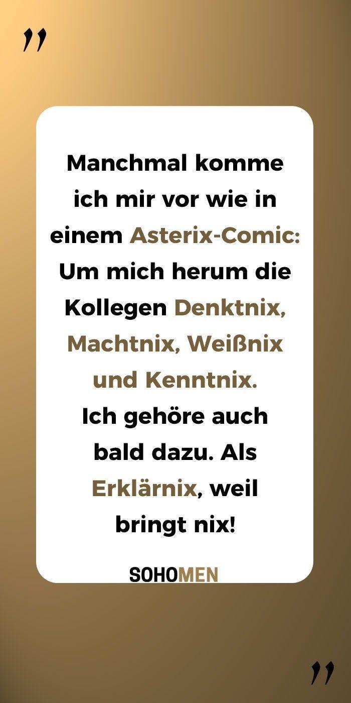 Lustige Sprüche #lustig #witzig #funny #kollegen #asterix #workworkwork #officelife Manchmal komme ich mir vor wie in einem Asterix-Comic: Um mich herum die Kollegen Denktnix, Machtnix, Weißnix und Kenntnix. Ich gehöre auch bald dazu. Als Erklärnix, weil bringt nix! – SohoMen – was Männer wollen: Autos, Gadgets, Filme