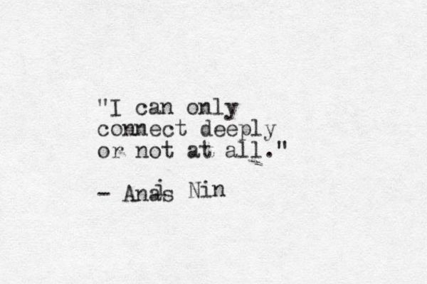"""I can only connect deeply or not at all"" -Anais Nin                                                                                                                                                                                 More"