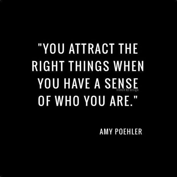 "Know yourself; love will come. | ""You attract the right things when you have a sense of who you are."" — Amy Poehler"
