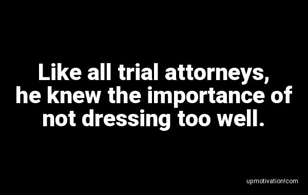 Like all trial attorneys, he