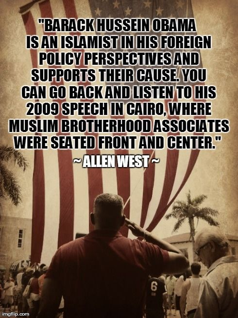 """Allen West ~ """"Obama is an Islamist and supports their cause. You can go back and listen to his 2009 speech in Cairo, where Muslim Brotherhood Associates were seated front and center."""""""