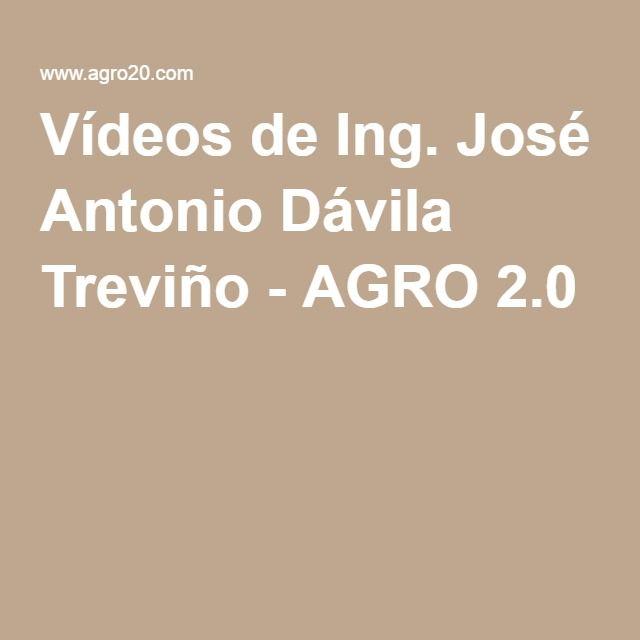 Vídeos de Ing. José Antonio Dávila Treviño - AGRO 2.0