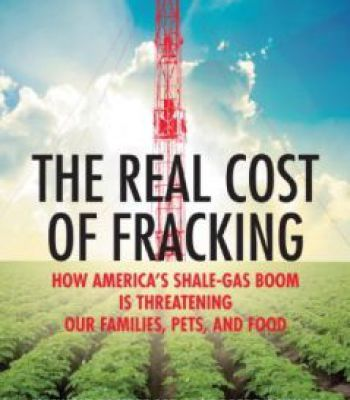 The Real Cost Of Fracking: How America'S Shale Gas Boom Is Threatening Our Families Pets And Food PDF