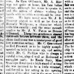 """""""We have never seen Mr. J. B. Stanway played so will as he does as Barnaby Wildgoose, a character which suits him exactly : and the same remark applies to Mr. J. V. Paton as Dennis O'Donnel. These two gentlemen shared the comic honours between them, and the sham duel scene was a masterpiece of good low comedian acting."""" North Melbourne Advertiser, 21 Nov 1884, p. 3, 'Hotham social and dramatic club'."""