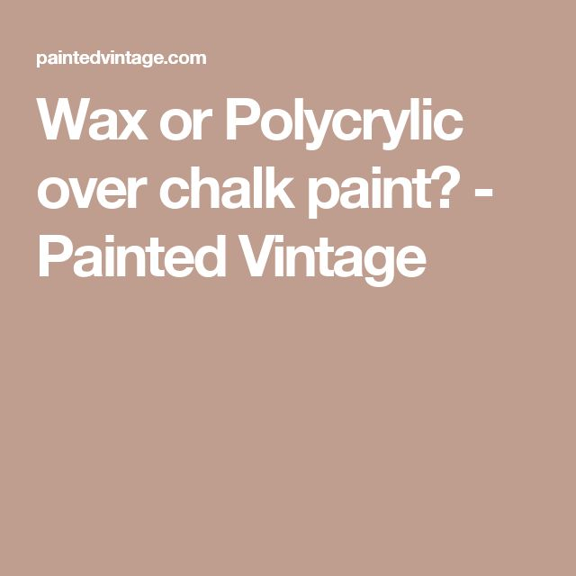 Wax or Polycrylic over chalk paint? - Painted Vintage