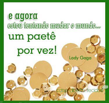 """""""... e agora estou tentando mudar o mundo um paetê por vez!"""" - lady gaga  #quote #frasedemoda #fashionquote #ladygaga"""