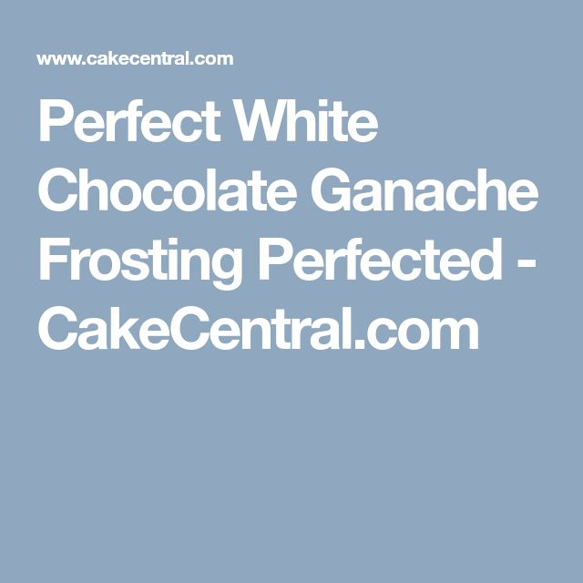 Perfect White Chocolate Ganache Frosting Perfected - CakeCentral.com