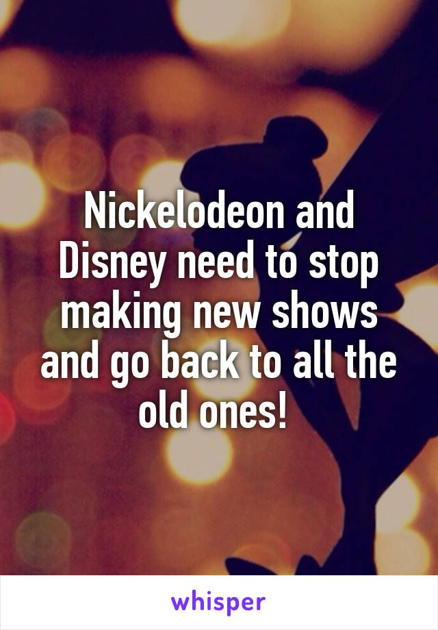 Nickelodeon and Disney need to stop making new shows and go back to all the old ones!