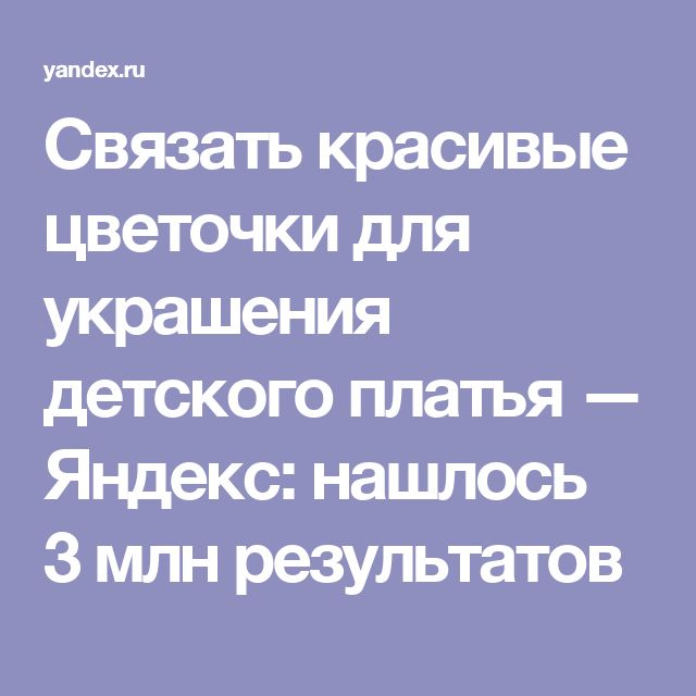 Связать красивые цветочки для украшения детского платья — Яндекс: нашлось 3млнрезультатов