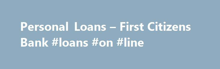 Personal Loans – First Citizens Bank #loans #on #line http://loans.nef2.com/2017/05/16/personal-loans-first-citizens-bank-loans-on-line/  #personal loans rates # Personal Loans An affordable way to achieve your goals. To learn more about Personal Loans Call us at 1.877.532.2669 between 8:00a.m. – 8:00p.m. Eastern time weekdays, or VISIT YOUR LOCAL BRANCH Because we understand how important…  Read more