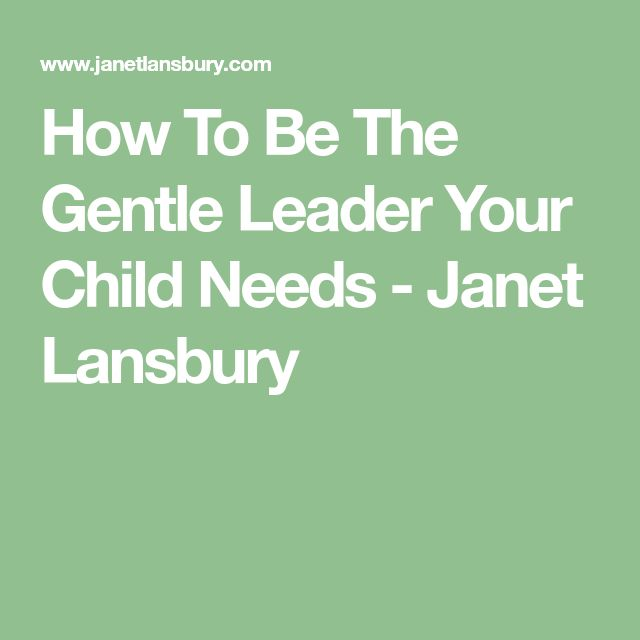 How To Be The Gentle Leader Your Child Needs - Janet Lansbury