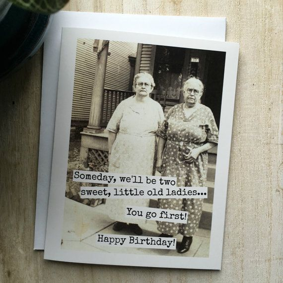 Card 406 Greeting Card Someday Well Be Two Sweet Little Old Ladies You Go First Happy B Birthday Greetings Funny Funny Birthday Cards Birthday Humor