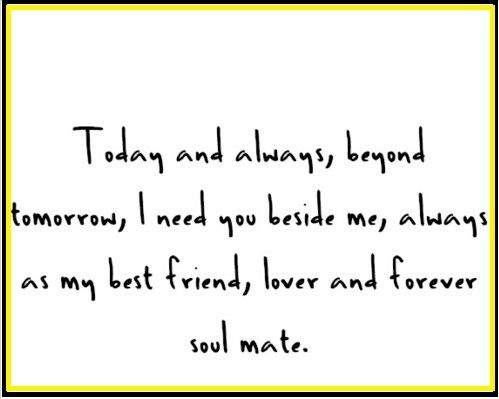 Husband Quote:  Today and always, beyond tomorrow, I need you beside me always as my best friend, lover, and forever soul mate