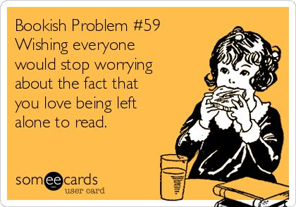 Bookish problem #59 - Wishing everyone would stop worrying about the fact that you love being left alone to read.