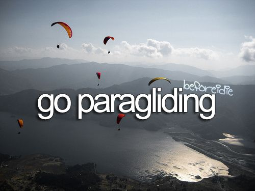 When I am old enough, I want to go paragliding,hangliding,skydiving,bungee jumping, cliff diving and anything else dangerous and fun. Heehee