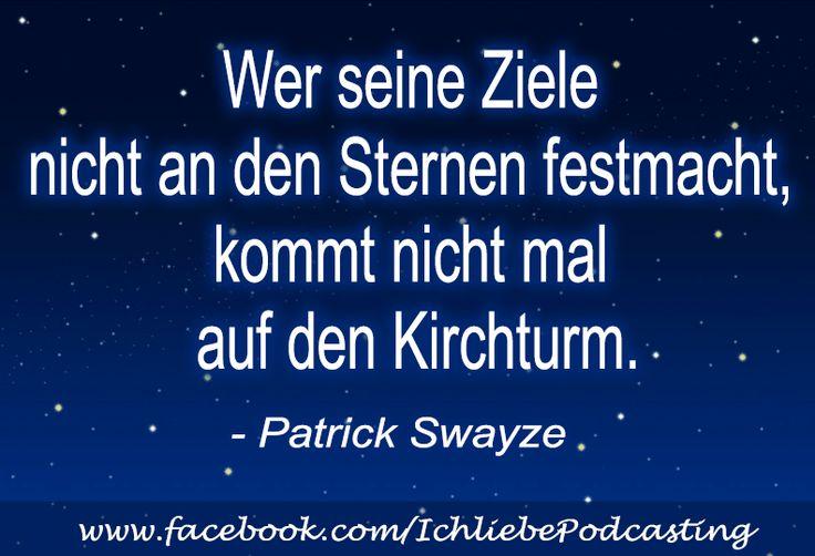 """""""Wer seine Ziele nicht an den Sternen festmacht, kommt nicht mal auf den Kirchtum."""" - Patrick Swayze"""