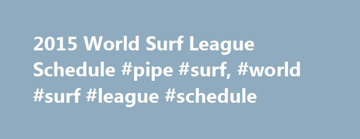 2015 World Surf League Schedule #pipe #surf, #world #surf #league #schedule http://tulsa.remmont.com/2015-world-surf-league-schedule-pipe-surf-world-surf-league-schedule/  # World Surf League Schedule The 2015 World Surf League (formerly ASP) schedule has been announced, and there aren t too many changes from 2014. The 11 men s events from 2014 all return, with no new events being added to the mix as of yet. Bells and Margaret River have changed place in the schedule to accommodate Bells…