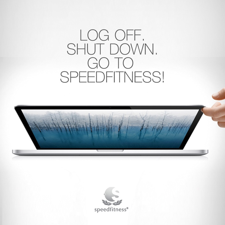 log off, shut down, go to speedfitness!