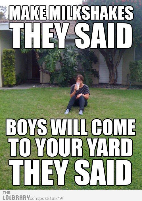 """Make milkshakes"", they said. ""Boys will come to your yard,"" they said."