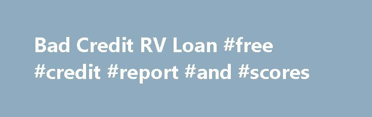Bad Credit RV Loan #free #credit #report #and #scores http://credit-loan.remmont.com/bad-credit-rv-loan-free-credit-report-and-scores/  #poor credit loan # Bad Credit RV Loan Oct 12, 2009 Updated 5 months ago RV loans are available even to those with bad credit ratings. There are lenders prepared to finance an RV purchase, no matter what the credit rating of the applicant. Many companies are prepared to take an online application as the […]