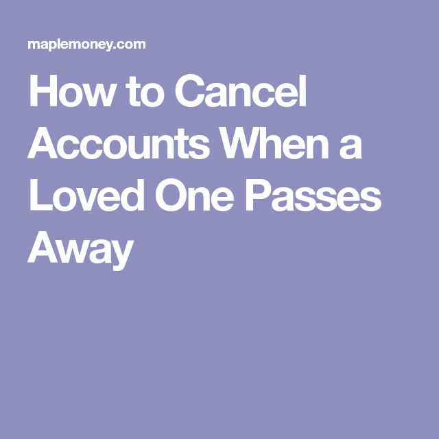 How to Cancel Accounts When a Loved One Passes Away