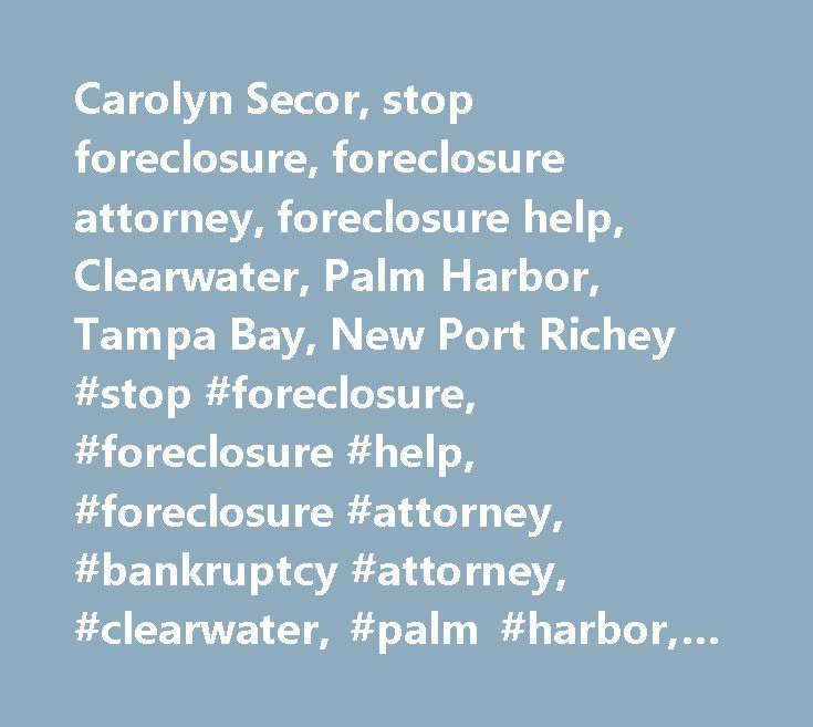 Carolyn Secor, stop foreclosure, foreclosure attorney, foreclosure help, Clearwater, Palm Harbor, Tampa Bay, New Port Richey #stop #foreclosure, #foreclosure #help, #foreclosure #attorney, #bankruptcy #attorney, #clearwater, #palm #harbor, #new #port #richey, #backruptcy #lawyer, #forclosure #lawyer, #oldsmar, #safety #harbor, #st #petersburg, #spring #hill…